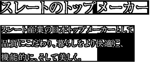 スレートのトップメーカー スレート産業の日本トップメーカーとして品質にこだわり、暮らしをより快適に、機能的に、そして美しく。